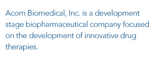 Acorn Biomedical, Inc. is a development stage biopharmaceutical company focused on the development of innovative drug therapies.